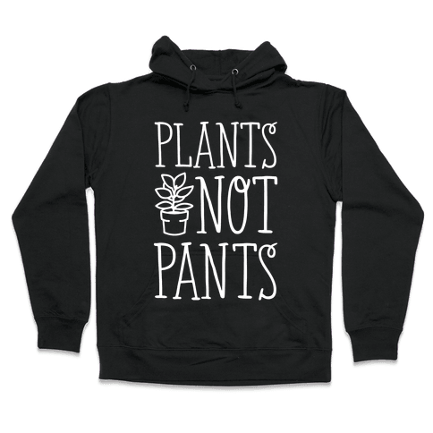 Plants Not Pants Hooded Sweatshirt