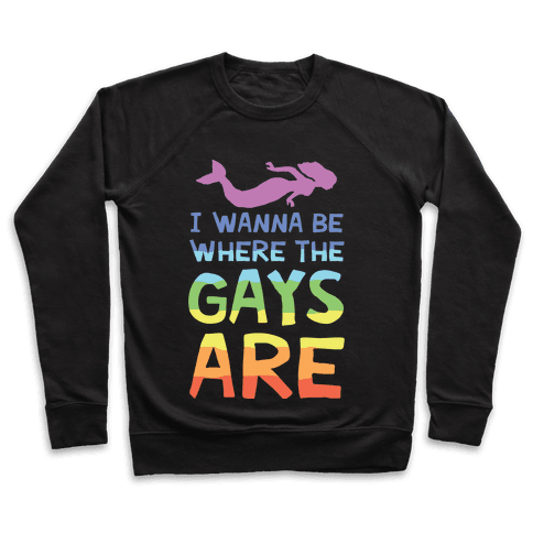 I Wanna Be Where The Gays Are Pullover