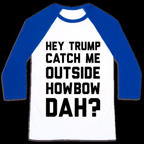 Hey Trump Catch Me Outside Howbow Dah Baseball Tee