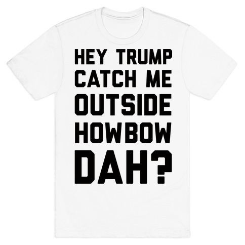 Hey Trump Catch Me Outside Howbow Dah T-Shirt