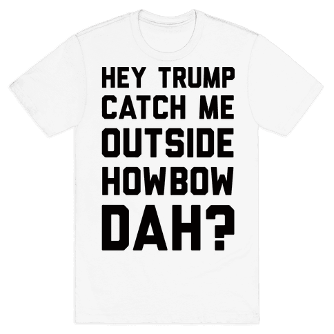 Hey Trump Catch Me Outside Howbow Dah Mens T-Shirt