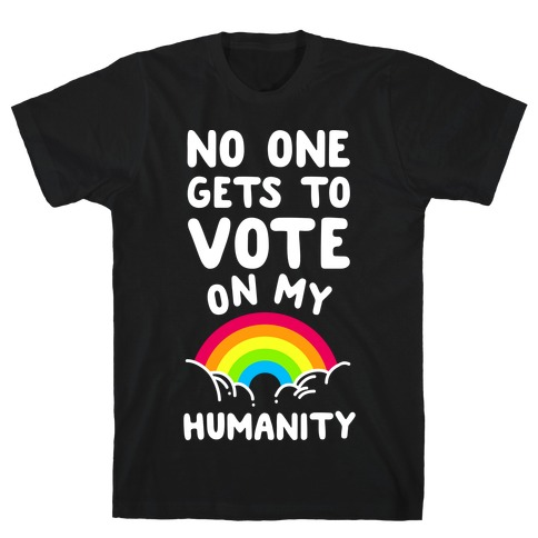 No One Gets to Vote On My Humanity T-Shirt