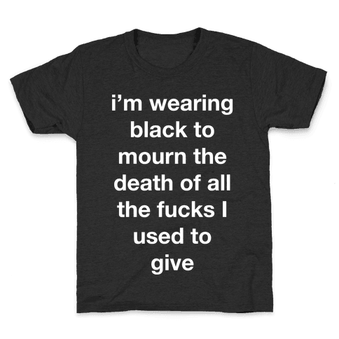 I'm Wearing Black To Mourn The Death Of All The F***s I Used To Give Kids T-Shirt