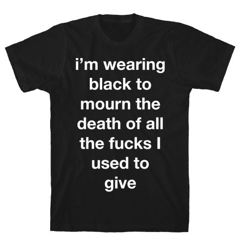 I'm Wearing Black To Mourn The Death Of All The F***s I Used To Give Mens T-Shirt