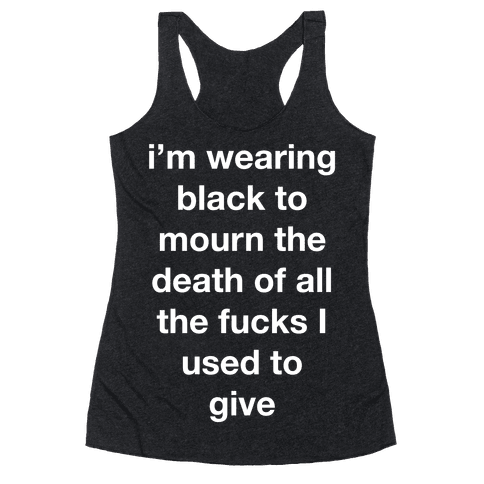 I'm Wearing Black To Mourn The Death Of All The F***s I Used To Give Racerback Tank Top