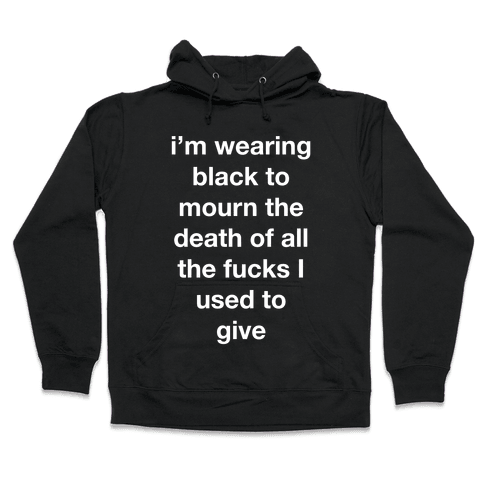 I'm Wearing Black To Mourn The Death Of All The F***s I Used To Give Hooded Sweatshirt