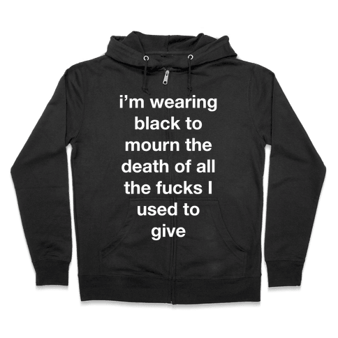 I'm Wearing Black To Mourn The Death Of All The F***s I Used To Give Zip Hoodie