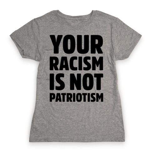 Your Racism Is Not Patriotism Womens T-Shirt