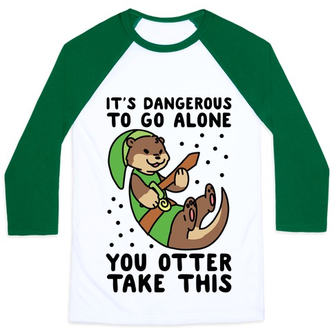 It's Dangerous to Go Alone, You Otter Take This Baseball Tee