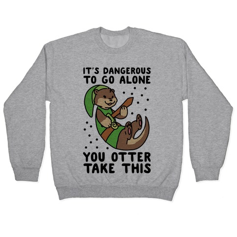 It's Dangerous to Go Alone, You Otter Take This Pullover