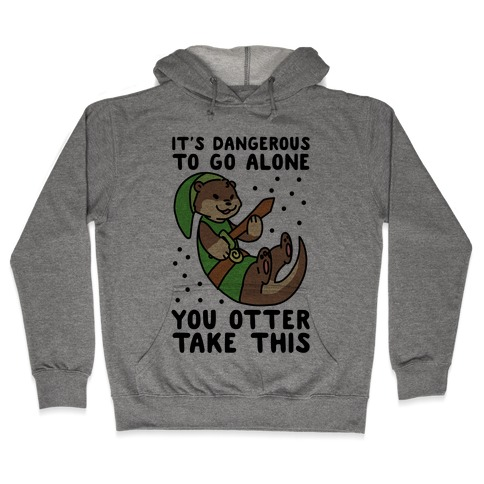 It's Dangerous to Go Alone, You Otter Take This Hooded Sweatshirt
