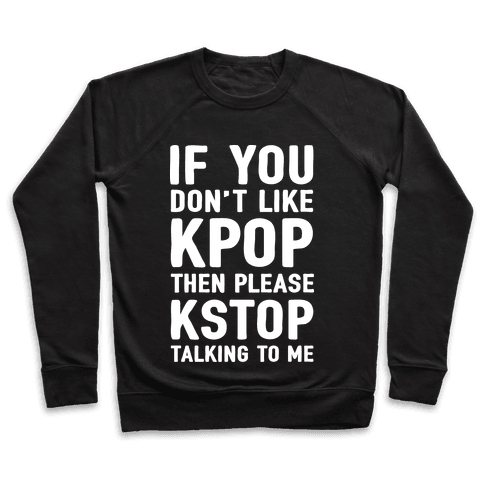 If You Don't Like KPOP Then Please KSTOP Talking To Me Pullover