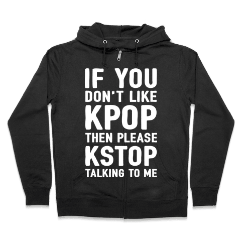 If You Don't Like KPOP Then Please KSTOP Talking To Me Zip Hoodie