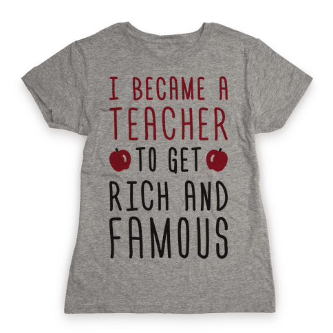 I Became A Teacher To Get Rich And Famous Womens T-Shirt