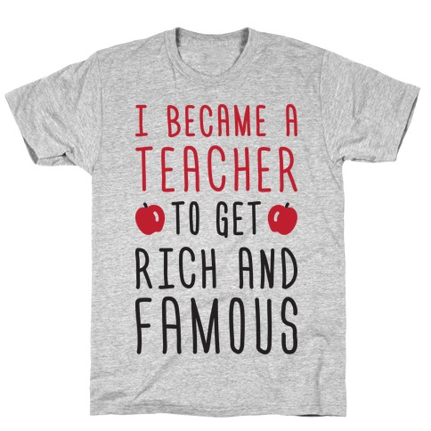 I Became A Teacher To Get Rich And Famous T-Shirt