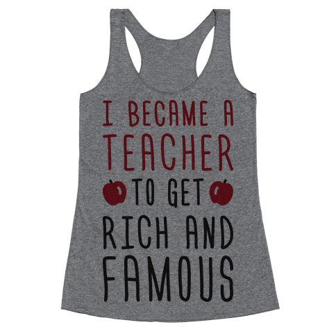 I Became A Teacher To Get Rich And Famous Racerback Tank Top