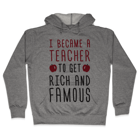 I Became A Teacher To Get Rich And Famous Hooded Sweatshirt