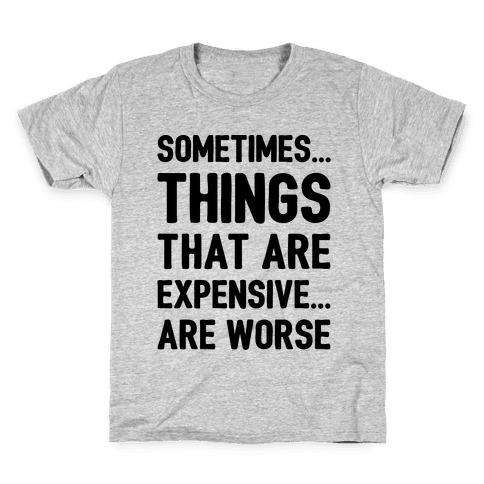 Sometimes Things That Are Expensive Are Worse Kids T-Shirt