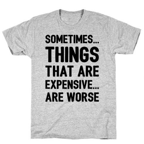 Sometimes Things That Are Expensive Are Worse Mens T-Shirt