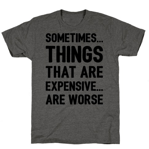 Sometimes Things That Are Expensive Are Worse T-Shirt