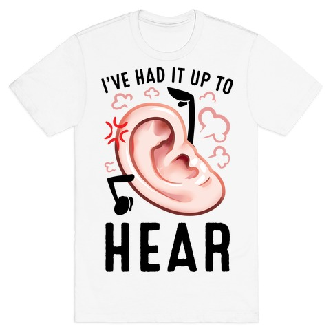 I've Had It Up To Hear T-Shirt