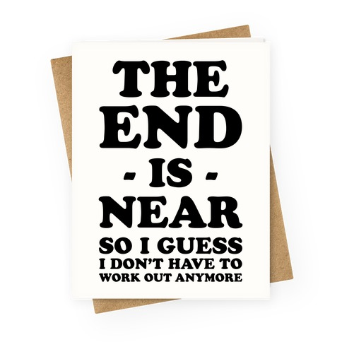 The End Is Near So I Guess I Don't Have To Work Out Anymore Greeting Card