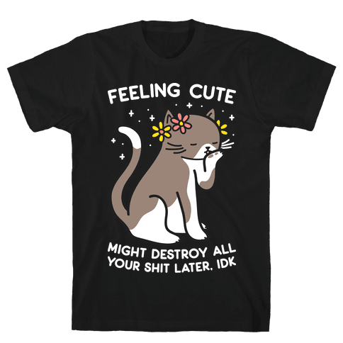 Feeling Cute Might Destroy All Your Shit Later, Idk Mens/Unisex T-Shirt