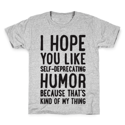 I Hope You Like Self Deprecating Humor Because That's Kind Of My Thing Kids T-Shirt
