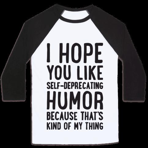I Hope You Like Self Deprecating Humor Because That's Kind Of My Thing Baseball Tee