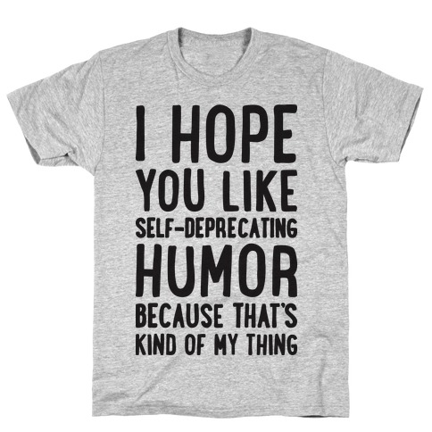 I Hope You Like Self Deprecating Humor Because That's Kind Of My Thing T-Shirt