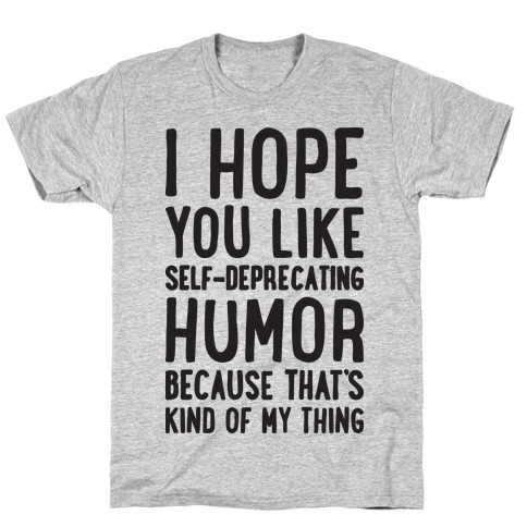 I Hope You Like Self Deprecating Humor Because That's Kind Of My Thing Mens T-Shirt