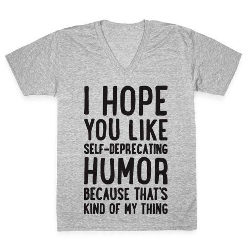 I Hope You Like Self Deprecating Humor Because That's Kind Of My Thing V-Neck Tee Shirt