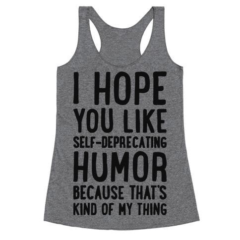 I Hope You Like Self Deprecating Humor Because That's Kind Of My Thing Racerback Tank Top