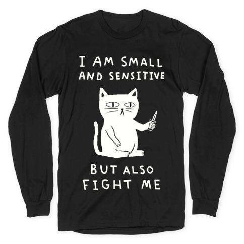 I Am Small And Sensitive But Also Fight Me Cat Long Sleeve T-Shirt