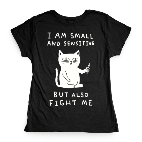 I Am Small And Sensitive But Also Fight Me Womens T-Shirt
