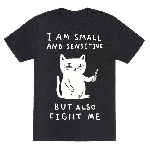 I Am Small And Sensitive But Also Fight Me Cat T-Shirt