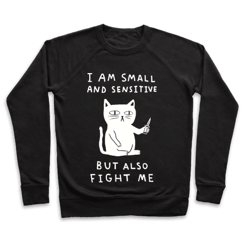 I Am Small And Sensitive But Also Fight Me Pullover