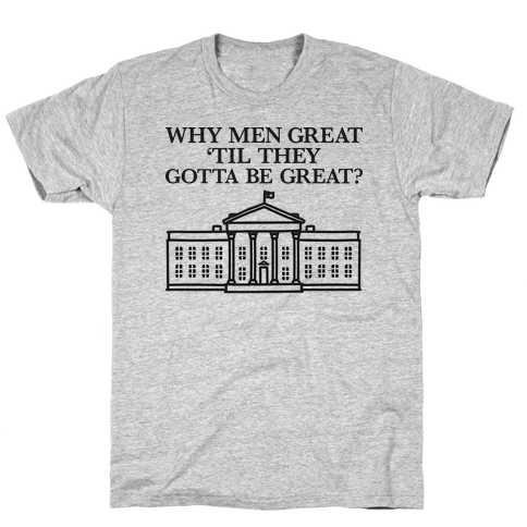 Why Men Great 'Til They Gotta Be Great? White House Mens/Unisex T-Shirt