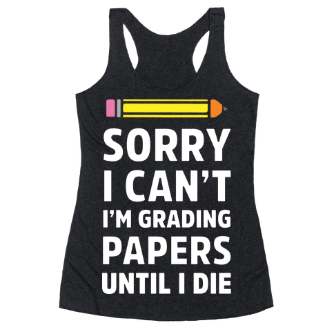Sorry I Can't I'm Grading Papers Until I Die Racerback Tank Top