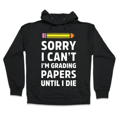 Sorry I Can't I'm Grading Papers Until I Die Hooded Sweatshirt