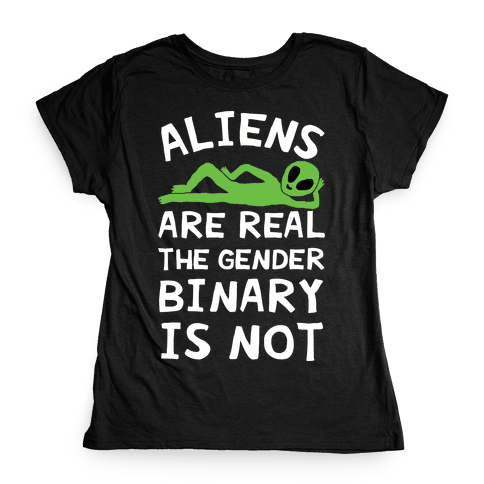 Aliens Are Real The Gender Binary Is Not Womens T-Shirt