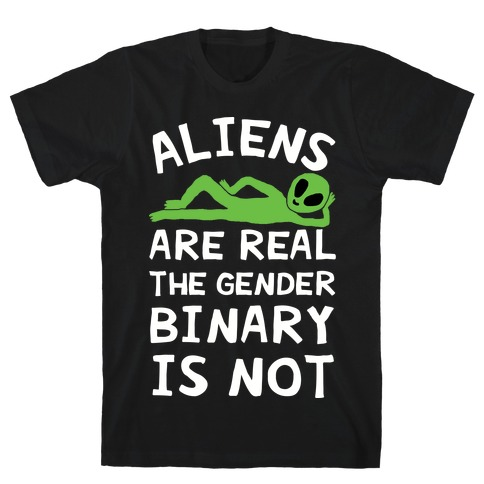 Aliens Are Real The Gender Binary Is Not T-Shirt