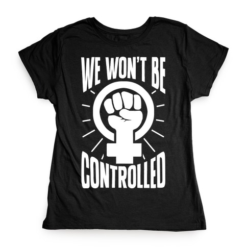 We Won't Be Controlled Womens T-Shirt