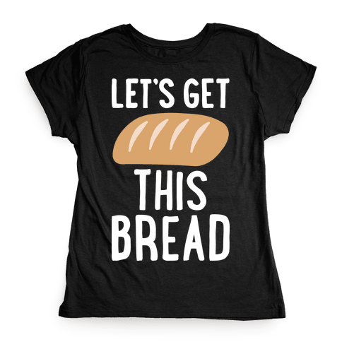 Let's Get This Bread Womens T-Shirt