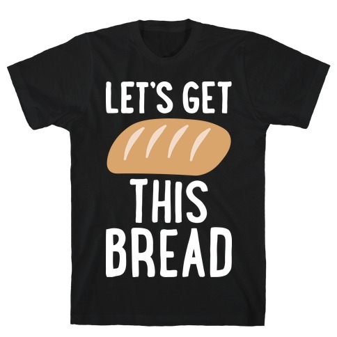 Let's Get This Bread Mens T-Shirt