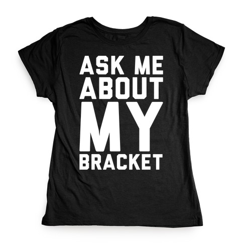 Ask Me About My Bracket White Print Womens T-Shirt
