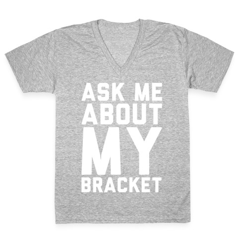 Ask Me About My Bracket White Print V-Neck Tee Shirt
