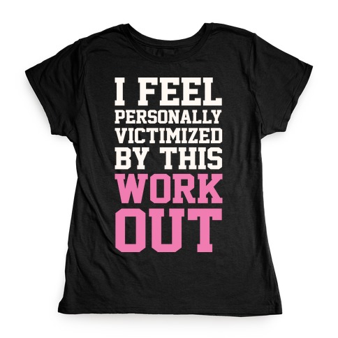 I Feel Personally Victimized By This Workout Womens T-Shirt