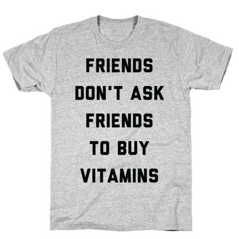 Friends Don't Ask Friends to Buy Vitamins T-Shirt