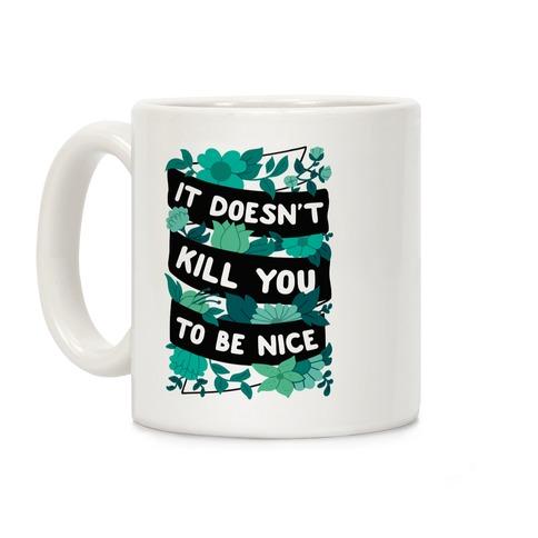 It Doesn't Kill You To Be Nice Coffee Mug
